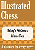 Bobby's 60 Games - Volume Four: Illustrated Chess - A Diagram For Every Move.-Tom Gibson