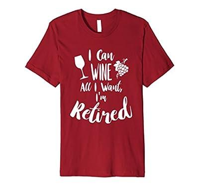 "Retirement T Shirt ""I Can Wine All I Want I'm Retired"""
