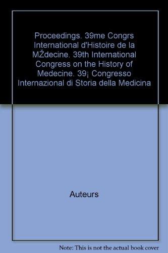 Proceedings. 39ème Congrès International d'Histoire de la Médecine. 39th International Congress on the History of Medecine. 39° Congresso Internazional di Storia della Medicina