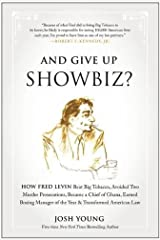 And Give Up Showbiz?: How Fred Levin Beat Big Tobacco, Avoided Two Murder Prosecutions, Became a Chief of Ghana, Earned Boxing Manager of the Year, and Transformed American Law Hardcover