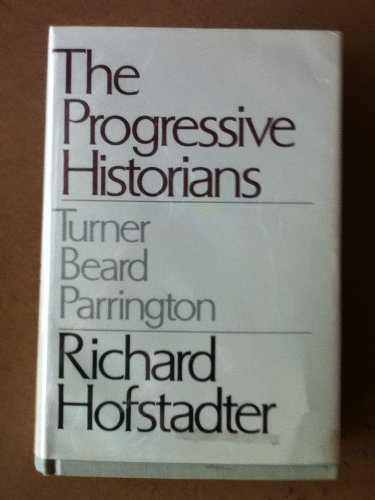 The Progressive Historians: Turner, Beard, Parrington, Hofstadter, Richard