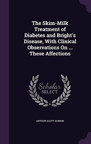 The Skim Milk Treatment Of Diabetes And Brights Disease  With Clinical Observations On     These Affections