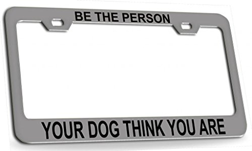 BE THE PERSON YOUR DOG THINK YOU ARE Motivation Steel Metal License Plate Frame Chrome Bl -  Shirt Mania, OTCC001405073