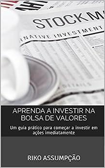 Aprenda a investir na Bolsa de Valores: Um guia prático para começar a investir em ações imediatamente por [Assumpção, Riko]