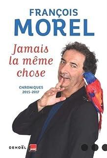 Jamais la même chose : chroniques 2015-2017, Morel, François