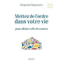 Mettez de l'ordre dans votre vie pour alléger celle des autres (French Edition)