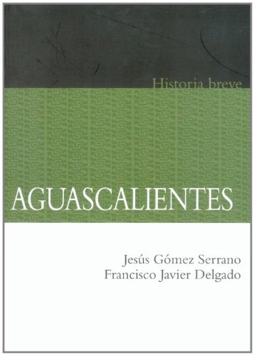 Aguascalientes. Historia breve (Historias Breves / Brief Histories) (Spanish Edition)