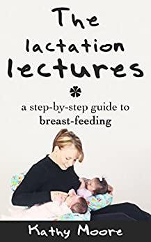 Breast Feeding 101: The Lactation Lectures: A step by step guide to Breastfeeding  and Breastfeeding Essentials for Mothers: Breast Feeding 101: The Lactation Lectures: A step by step guide to Breast by [Moore, Kathy]