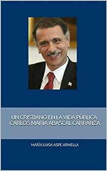 Un cristiano en la vida pública: Carlos María Abascal Carranza de [Aspe Armella, María Luisa]