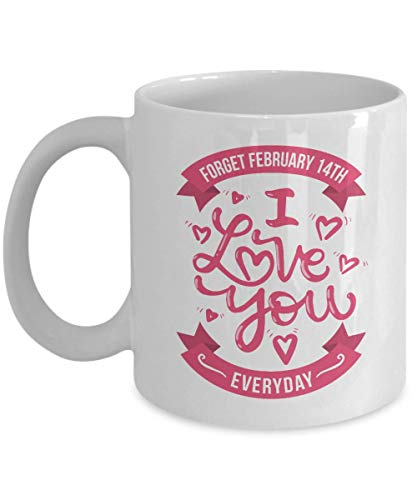 (Forget February 14th I Love You Everyday Coffee &Tea Gift Mug, Sweet Valentines Present For Husband, Wife, Boyfriend, Girlfriend & Significant)