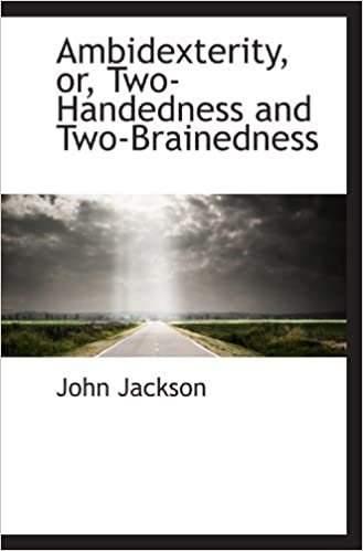 Ambidexterity, or, Two-Handedness and Two-Brainedness by John Jackson (2009-05-20)