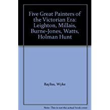 Five Great Painters of the Victorian Era: Leighton, Millais, Burne-Jones, Watts, Holman Hunt
