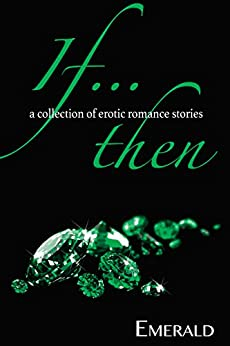 If... Then: A collection of erotic romance stories by [Emerald]