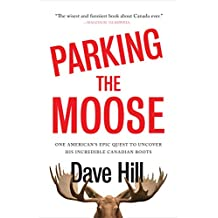 Parking the Moose: One American's Epic Quest to Uncover His Incredible Canadian Roots