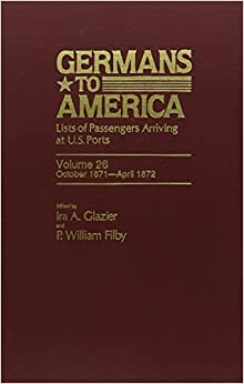 Germans to America: Lists of Passengers Arriving at U.S. Ports, Vol. 26: Oct. 2, 1871-Apr. 30, 1872