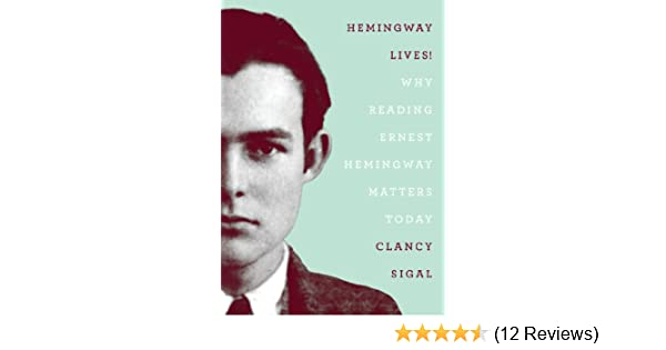 Hemingway Lives! (Why Reading Ernest Hemingway Matters Today)