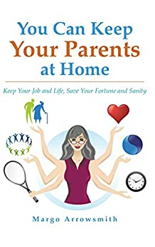 You Can Keep Your Parents At Home: Keep Your Job and Life, Save Your Fortune and Sanity by [Arrowsmith, Margo]