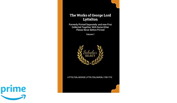 The Works Of George Lord Lyttelton Formerly Printed Separately And