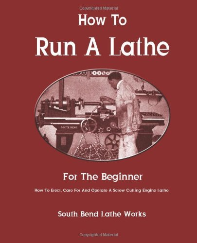 Read Online By South Bend Lathe Works - How To Run A Lathe: For The Beginner: How To Erect, Care For And Operate A Screw Cutting Engine Lathe (10/24/12) PDF