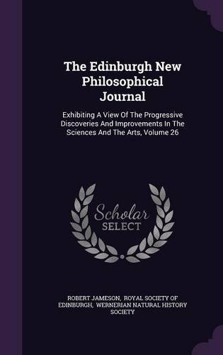 The Edinburgh New Philosophical Journal: Exhibiting A View Of The Progressive Discoveries And Improvements In The Sciences And The Arts, Volume 26 pdf