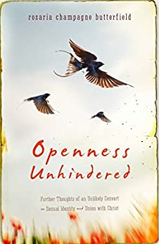 Openness Unhindered: Further Thoughts of an Unlikely Convert on Sexual Identity and Union with Christ by [Butterfield, Rosaria Champagne]