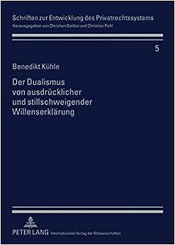 Der Dualismus Von Ausdruecklicher Und Stillschweigender Willenserklaerung (Schriften Zur Entwicklung Des Privatrechtssystems)