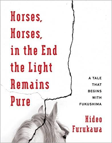 Book Horses, Horses, in the End the Light Remains Pure: A Tale That Begins with Fukushima (Weatherhead Books on Asia)