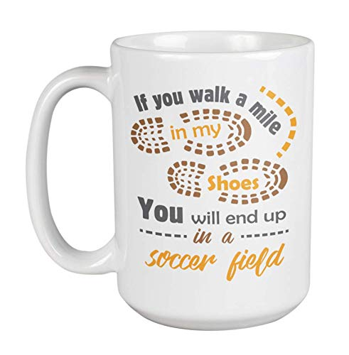 If You Walk A Mile In My Shoes, You Will End Up In A Soccer Field Coffee & Tea Gift Mug Cup, Pen Holder & Desk Accessories For Soccer Player, Goalkeeper, Goalie, Coach, Fan, Enthusiast & Lover (15oz)