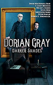 DORIAN GRAY: DARKER SHADES by [Nigro, Christofer, Rawlik, Peter, MacDowell Blue, David, Brennan, T. Casey, Heim, Kevin, Harris, Micah S., Wronski Jr., Robert E.]