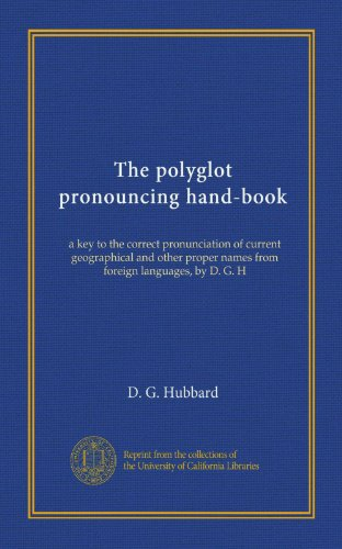 - The polyglot pronouncing hand-book: a key to the correct pronunciation of current geographical and other proper names from foreign languages, by D. G. H