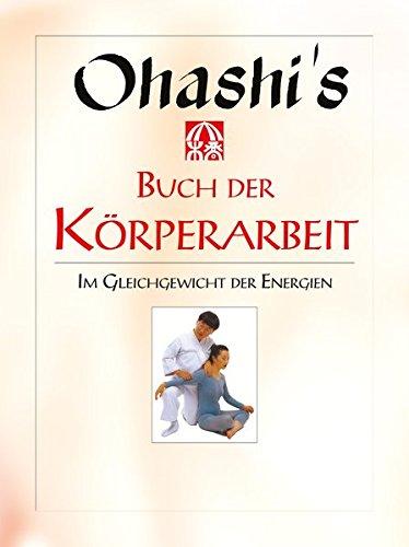 Ohashis Buch der Körperarbeit: Im Gleichgewicht der Energien