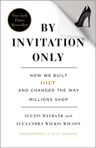 By invitation only how we built gilt and changed the way millions by invitation only how we built gilt and changed the way millions shop alexis maybank alexandra wilkis wilson 9781591846260 amazon books stopboris Image collections