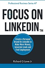 Focus on LinkedIn: Create a Personal Brand on LinkedIn™ to Make More Money, Generate Leads, and Find Employment (Business Professional Series) (Volume 7) Paperback