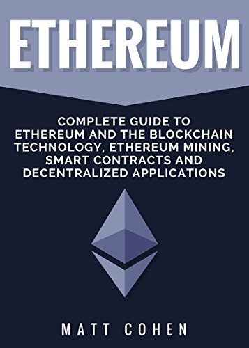 Ethereum: Complete Guide To Ethereum And The Blockchain Technology, Ethereum Mining, Smart Contracts, And Decentralized Applications