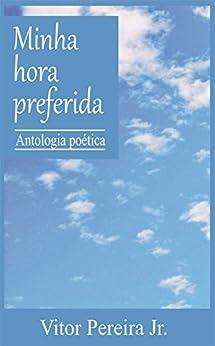 Minha hora preferida: Antologia poética por [Pereira Jr., Vitor]