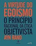 A virtude do Egoísmo - O Princípio racional da ética objetivista
