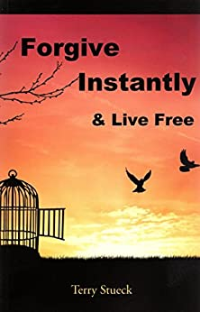 Forgive Instantly & Live Free: The Management of Anger, Stress, Marriage, Relationships and Life by Following Un-conditional Forgiveness detailed and performed by Jesus by [Stueck, Terry]