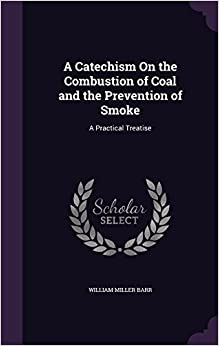 A Catechism On the Combustion of Coal and the Prevention of Smoke: A Practical Treatise