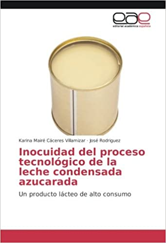 Inocuidad del proceso tecnológico de la leche condensada azucarada: Un producto lácteo de alto consumo (Spanish Edition): Karina Mairé Cáceres Villamizar, ...