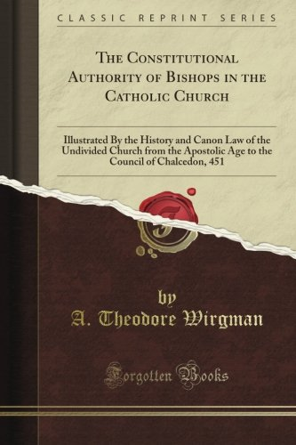 Download The Constitutional Authority of Bishops in the Catholic Church: Illustrated By the History and Canon Law of the Undivided Church from the Apostolic ... Council of Chalcedon, 451 (Classic Reprint) PDF