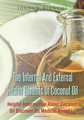 The Internal And External Health Benefits of Coconut Oil: Helpful Information About Coconut Oil Discover Its Medical Benefits