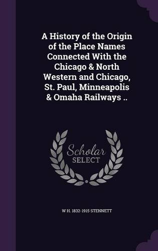 A History of the Origin of the Place Names Connected With the Chicago & North Western and Chicago, St. Paul, Minneapolis & Omaha Railways .. ebook