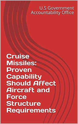 Cruise Missiles: Proven Capability Should Affect Aircraft and Force Structure Requirements (English Edition) por [U.S Government Accountability Office]