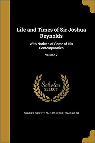 life and times of sir joshua reynolds with notices of some of his contemporaries