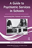 A Guide to Psychiatric Services in Schools, Shawna S. Brent, 0415871018