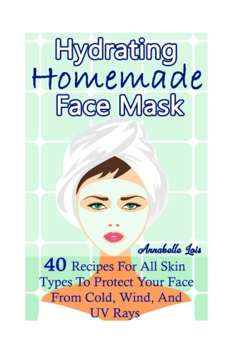 Homemade Hydrating Face Mask: 40 Recipes For All Skin Types To Protect Your Face From Cold, Wind, And UV Rays: (Natural Skin Care, Organic Skin - Faces Of Type