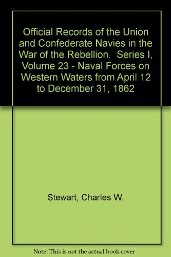 Official Records of the Union and Confederate Navies in the War of the Rebellion.  Series I, Volume 23 - Naval Forces on Western Waters from April 12 to December - Official Printing 23