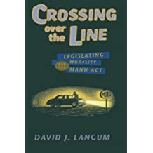 Crossing over the Line: Legislating Morality and the Mann Act (Chicago Series on Sexuality, History, and Society (Paperback))