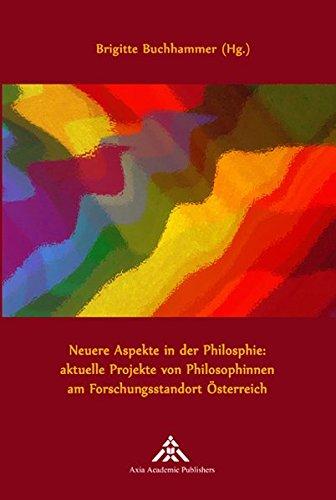 Neuere Aspekte in der Philosophie: aktuelle Projekte von Philosophinnen am Forschungsstandort Österreich (Women Philosophers at work)